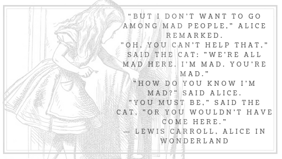 """""""But I don_t want to go among mad people,_ Alice remarked._Oh, you can_t help that,_ said the Cat_ _we_re all mad here. I_m mad. You_re mad.__How do you know I_m mad__ said"""